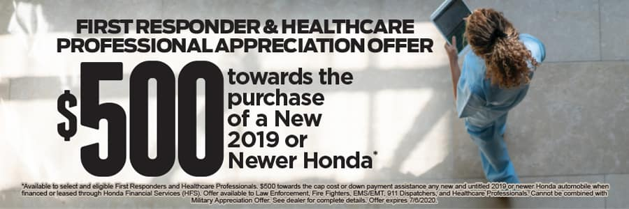 FIRST RESPONDER & HEALTHCARE PROFESSIONAL APPRECIATION OFFER $500 towards the purchase of a New 2019 or Newer Honda*