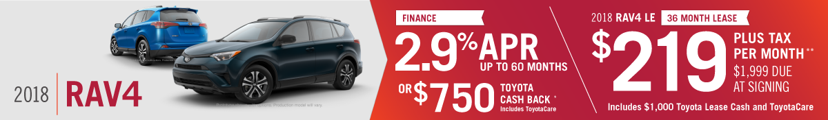 2018 Rav4 2.9% APR for 60 Months or $750 Toyota Cash Back. Includes ToyotaCare