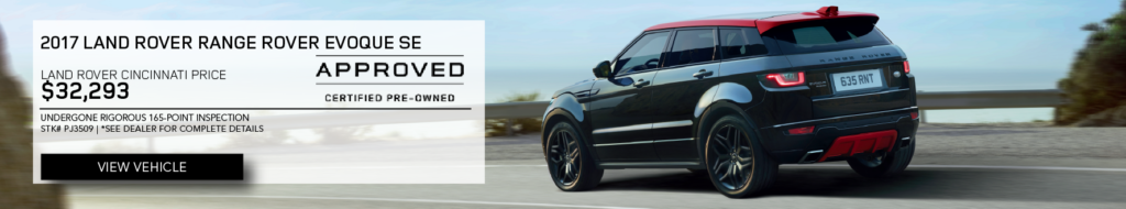 Black 2017 Land Rover Range Rover Evoque SE. Land Rover Cincinnati Price $32,293. Undergone Rigorous 165-point Inspection Stock # PJ3509. See dealer for complete details. Click to view vehicle. Approved certified pre-owned.