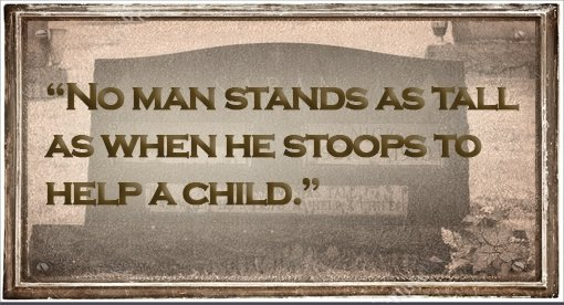 """No man stands as tall as when he stoops to help a child."""