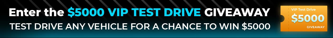 Enter the $5,000 VIP Test Drive Giveaway. Test drive any vehicle for a chance to win $5,000. Test drive any vehicle and be automatically eligible to win $5000.