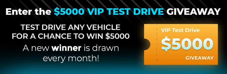 Enter the $5,000 VIP Test Drive Giveaway. Test drive any vehicle for a chance to win $5,000. Test drive any vehicle and be eligible to win $5000.