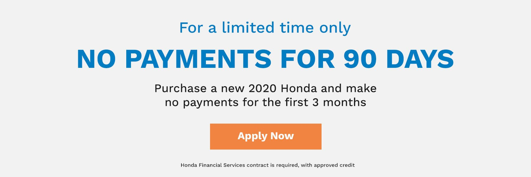For a limited time only, no payments for 90 days! Purchase a new 2019 or 2020 Honda and make no payments for the first 3 months.